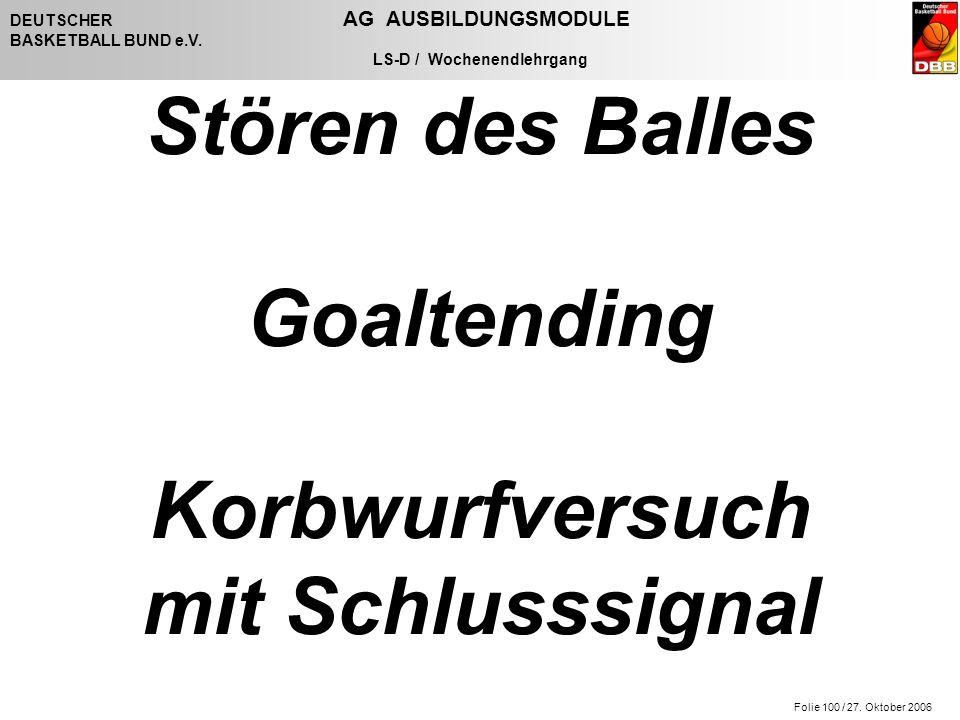 Folie 100 / 27. Oktober 2006 DEUTSCHER AG AUSBILDUNGSMODULE BASKETBALL BUND e.V. LS-D / Wochenendlehrgang Stören des Balles Goaltending Korbwurfversuc