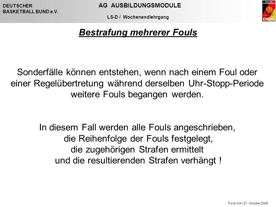 Folie 104 / 27. Oktober 2006 DEUTSCHER AG AUSBILDUNGSMODULE BASKETBALL BUND e.V. LS-D / Wochenendlehrgang Bestrafung mehrerer Fouls Sonderfälle können