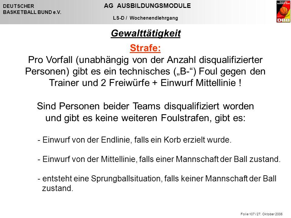 Folie 107 / 27. Oktober 2006 DEUTSCHER AG AUSBILDUNGSMODULE BASKETBALL BUND e.V. LS-D / Wochenendlehrgang Gewalttätigkeit Strafe: Pro Vorfall (unabhän