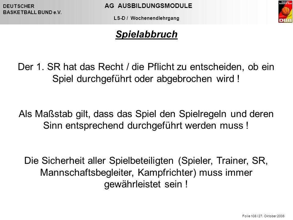 Folie 108 / 27. Oktober 2006 DEUTSCHER AG AUSBILDUNGSMODULE BASKETBALL BUND e.V. LS-D / Wochenendlehrgang Spielabbruch Der 1. SR hat das Recht / die P