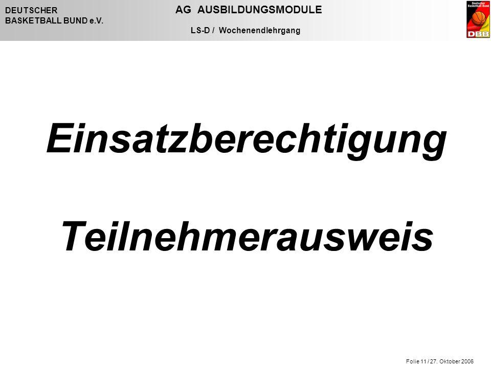 Folie 11 / 27. Oktober 2006 DEUTSCHER AG AUSBILDUNGSMODULE BASKETBALL BUND e.V. LS-D / Wochenendlehrgang Einsatzberechtigung Teilnehmerausweis