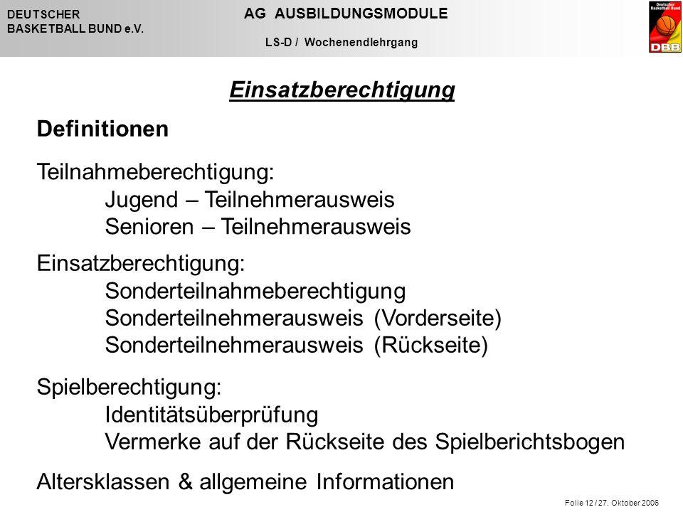 Folie 12 / 27. Oktober 2006 DEUTSCHER AG AUSBILDUNGSMODULE BASKETBALL BUND e.V. LS-D / Wochenendlehrgang Einsatzberechtigung Definitionen Teilnahmeber