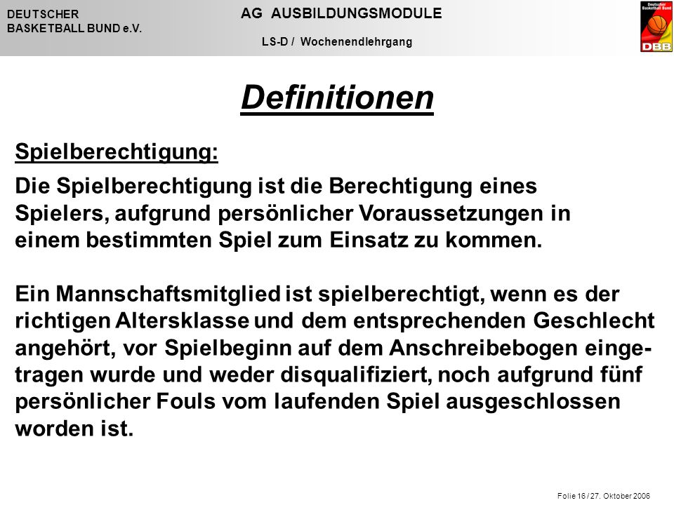 Folie 16 / 27. Oktober 2006 DEUTSCHER AG AUSBILDUNGSMODULE BASKETBALL BUND e.V. LS-D / Wochenendlehrgang Spielberechtigung: Die Spielberechtigung ist