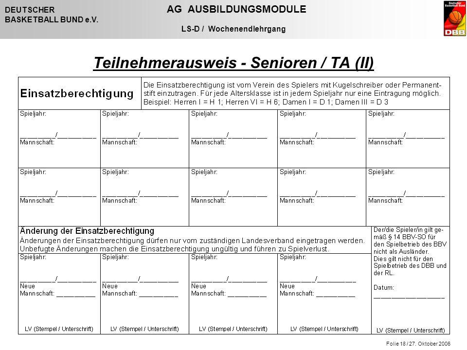 Folie 18 / 27. Oktober 2006 DEUTSCHER AG AUSBILDUNGSMODULE BASKETBALL BUND e.V. LS-D / Wochenendlehrgang Teilnehmerausweis - Senioren / TA (II)