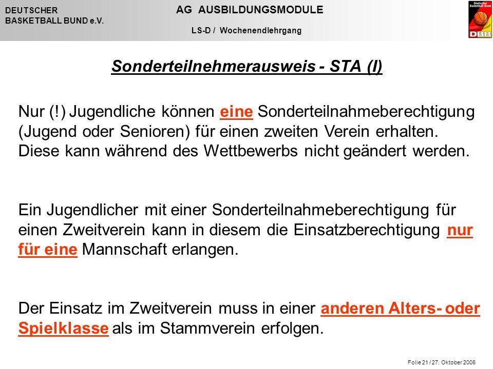 Folie 21 / 27. Oktober 2006 DEUTSCHER AG AUSBILDUNGSMODULE BASKETBALL BUND e.V. LS-D / Wochenendlehrgang Sonderteilnehmerausweis - STA (I) Nur (!) Jug