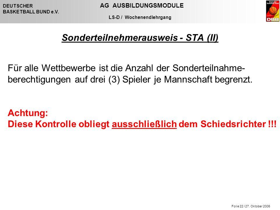 Folie 22 / 27. Oktober 2006 DEUTSCHER AG AUSBILDUNGSMODULE BASKETBALL BUND e.V. LS-D / Wochenendlehrgang Sonderteilnehmerausweis - STA (II) Für alle W
