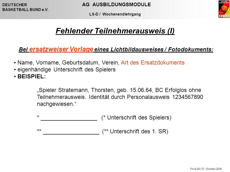 Folie 25 / 27. Oktober 2006 DEUTSCHER AG AUSBILDUNGSMODULE BASKETBALL BUND e.V. LS-D / Wochenendlehrgang Fehlender Teilnehmerausweis (I) Bei ersatzwei
