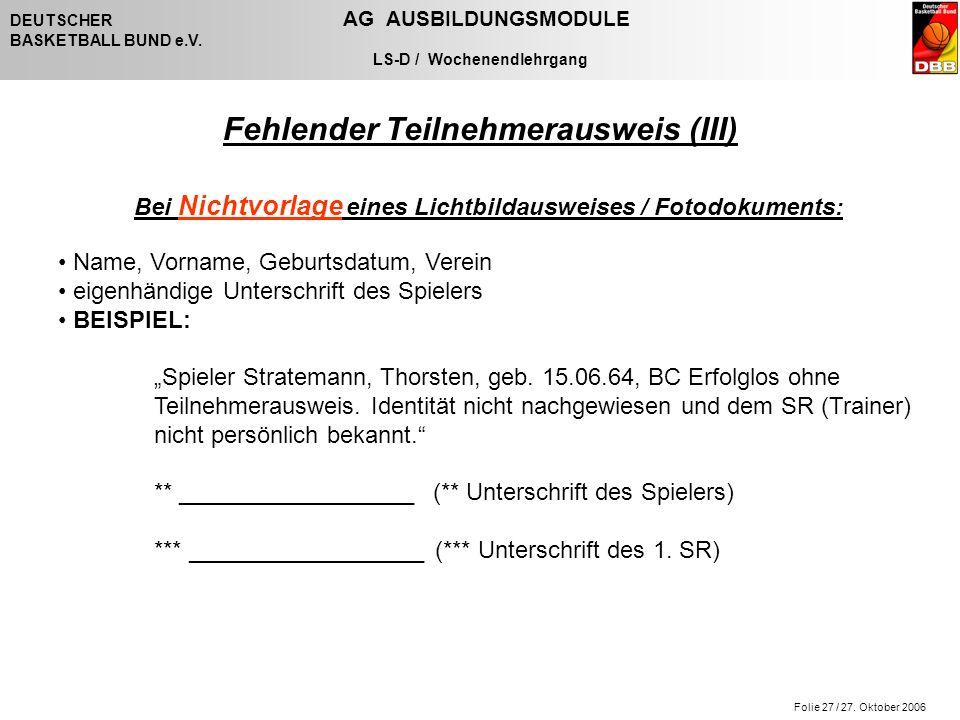 Folie 27 / 27. Oktober 2006 DEUTSCHER AG AUSBILDUNGSMODULE BASKETBALL BUND e.V. LS-D / Wochenendlehrgang Fehlender Teilnehmerausweis (III) Bei Nichtvo
