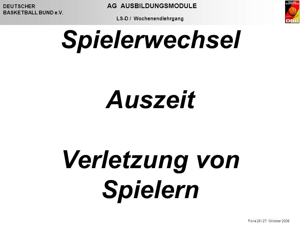Folie 28 / 27. Oktober 2006 DEUTSCHER AG AUSBILDUNGSMODULE BASKETBALL BUND e.V. LS-D / Wochenendlehrgang Spielerwechsel Auszeit Verletzung von Spieler