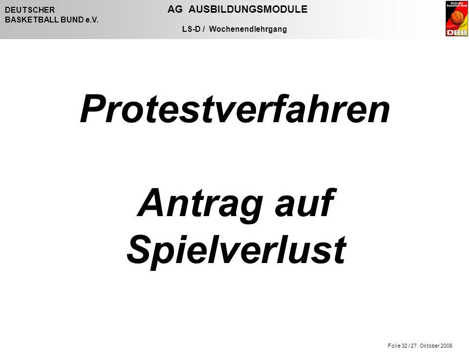 Folie 32 / 27. Oktober 2006 DEUTSCHER AG AUSBILDUNGSMODULE BASKETBALL BUND e.V. LS-D / Wochenendlehrgang Protestverfahren Antrag auf Spielverlust
