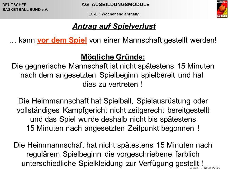 Folie 34 / 27. Oktober 2006 DEUTSCHER AG AUSBILDUNGSMODULE BASKETBALL BUND e.V. LS-D / Wochenendlehrgang Antrag auf Spielverlust … kann vor dem Spiel