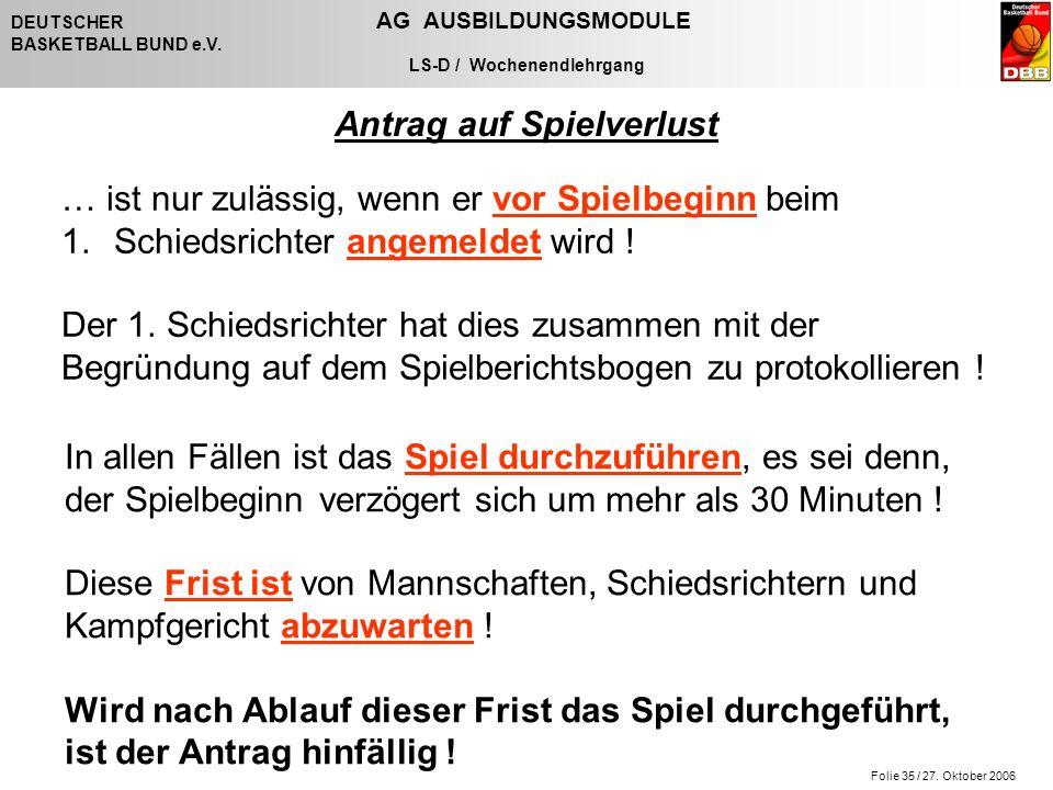 Folie 35 / 27. Oktober 2006 DEUTSCHER AG AUSBILDUNGSMODULE BASKETBALL BUND e.V. LS-D / Wochenendlehrgang Antrag auf Spielverlust … ist nur zulässig, w