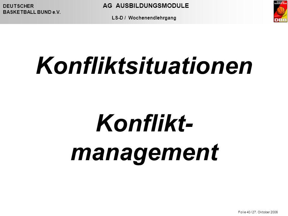 Folie 40 / 27. Oktober 2006 DEUTSCHER AG AUSBILDUNGSMODULE BASKETBALL BUND e.V. LS-D / Wochenendlehrgang Konfliktsituationen Konflikt- management