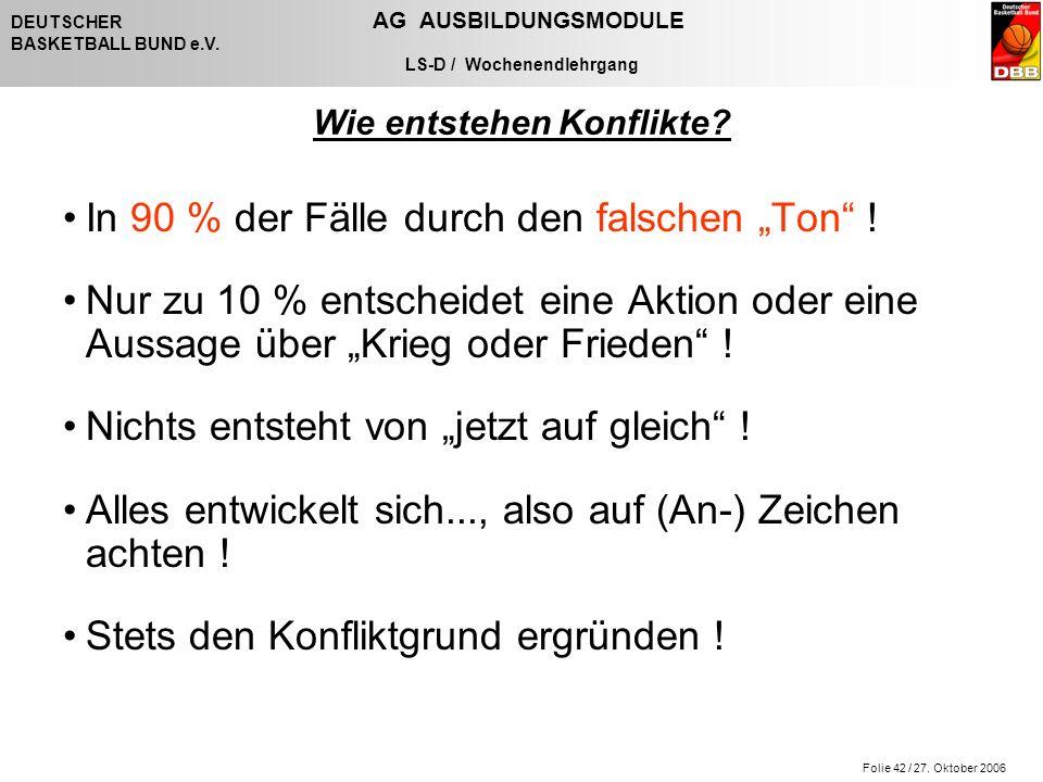 Folie 42 / 27. Oktober 2006 DEUTSCHER AG AUSBILDUNGSMODULE BASKETBALL BUND e.V. LS-D / Wochenendlehrgang Wie entstehen Konflikte? In 90 % der Fälle du