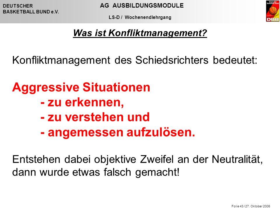 Folie 43 / 27. Oktober 2006 DEUTSCHER AG AUSBILDUNGSMODULE BASKETBALL BUND e.V. LS-D / Wochenendlehrgang Konfliktmanagement des Schiedsrichters bedeut