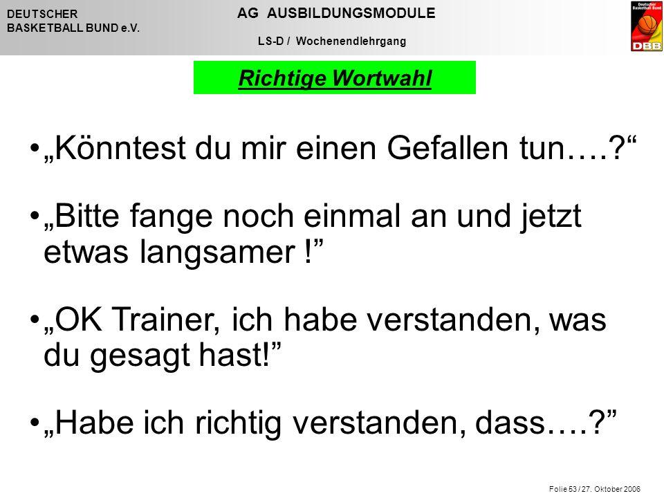 """Folie 53 / 27. Oktober 2006 DEUTSCHER AG AUSBILDUNGSMODULE BASKETBALL BUND e.V. LS-D / Wochenendlehrgang """"Könntest du mir einen Gefallen tun….?"""" """"Bitt"""