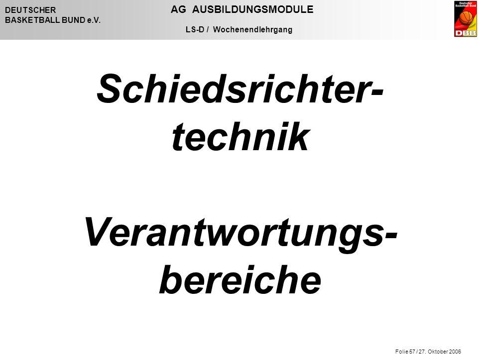 Folie 57 / 27. Oktober 2006 DEUTSCHER AG AUSBILDUNGSMODULE BASKETBALL BUND e.V. LS-D / Wochenendlehrgang Schiedsrichter- technik Verantwortungs- berei