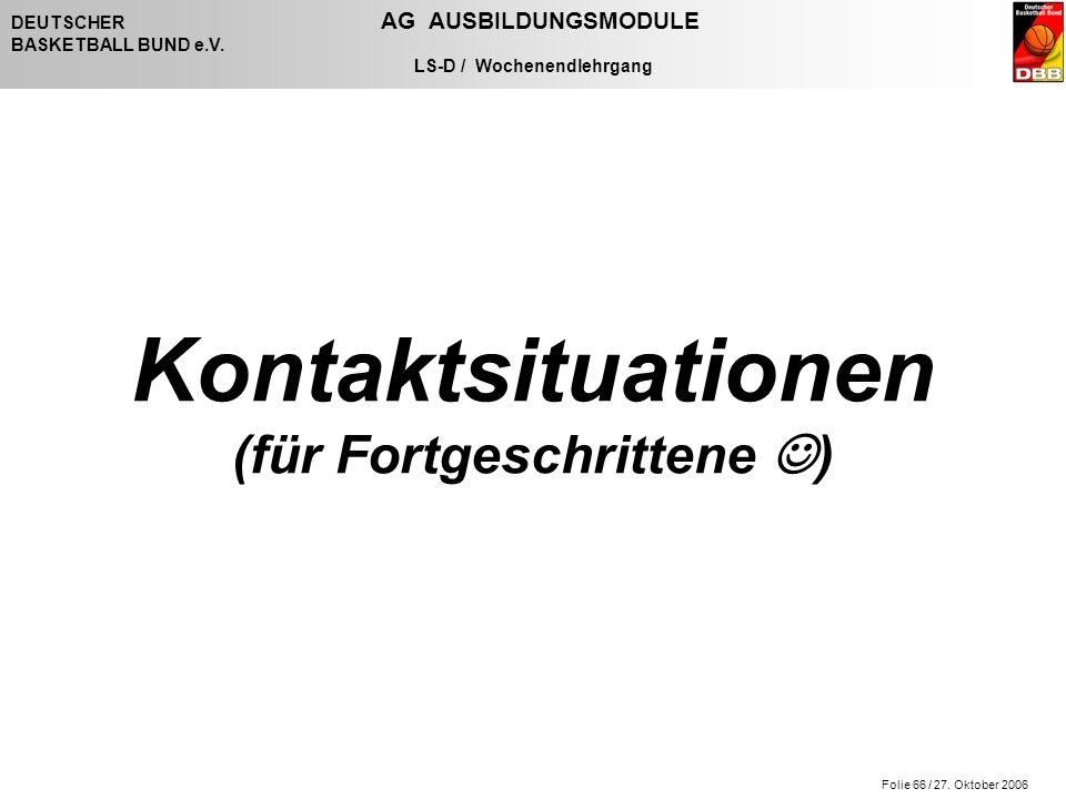 Folie 66 / 27. Oktober 2006 DEUTSCHER AG AUSBILDUNGSMODULE BASKETBALL BUND e.V. LS-D / Wochenendlehrgang Kontaktsituationen (für Fortgeschrittene )