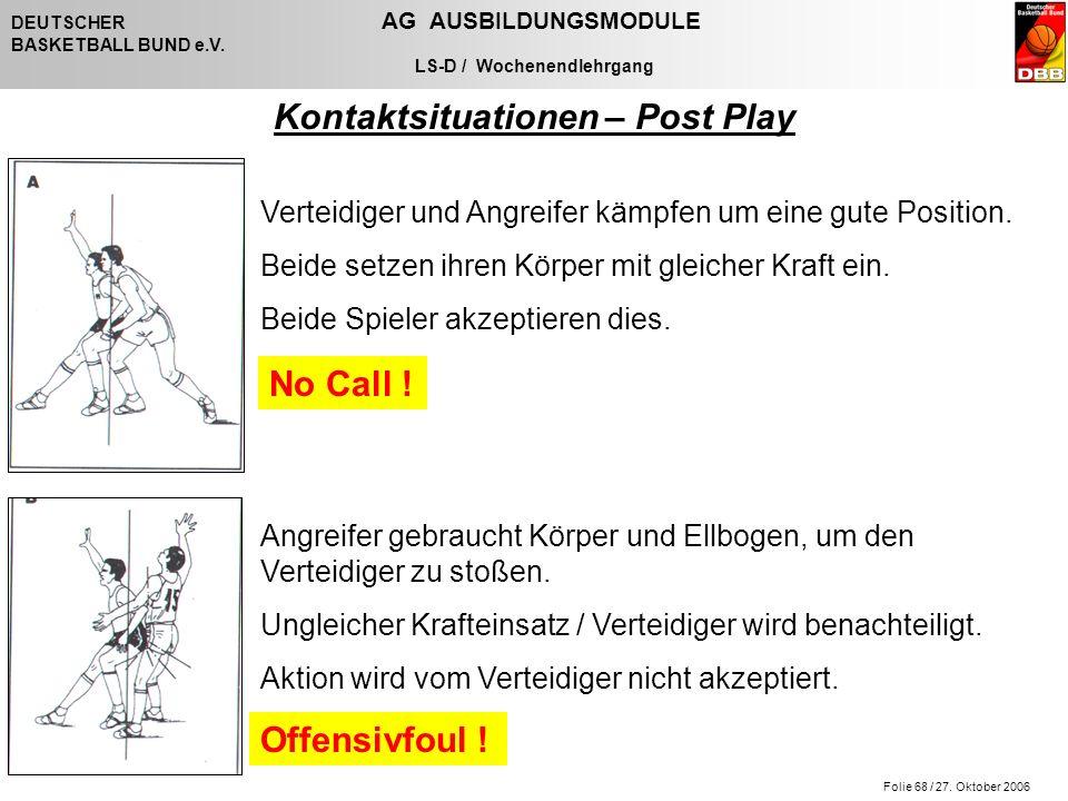 Folie 68 / 27. Oktober 2006 DEUTSCHER AG AUSBILDUNGSMODULE BASKETBALL BUND e.V. LS-D / Wochenendlehrgang Kontaktsituationen – Post Play Verteidiger un