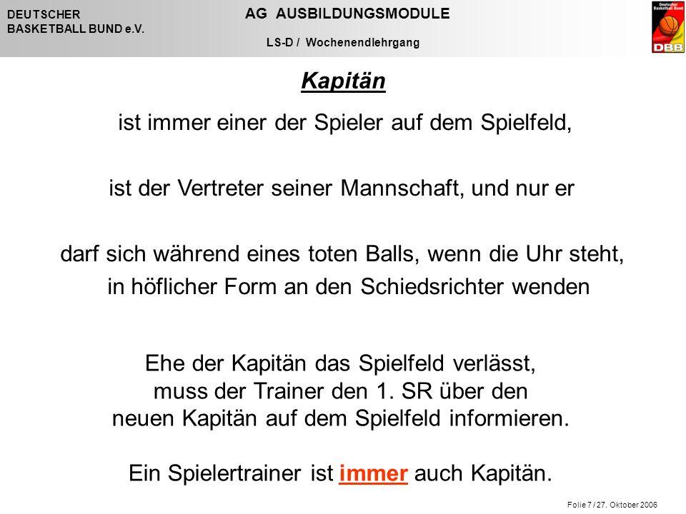 Folie 7 / 27. Oktober 2006 DEUTSCHER AG AUSBILDUNGSMODULE BASKETBALL BUND e.V. LS-D / Wochenendlehrgang Kapitän ist immer einer der Spieler auf dem Sp