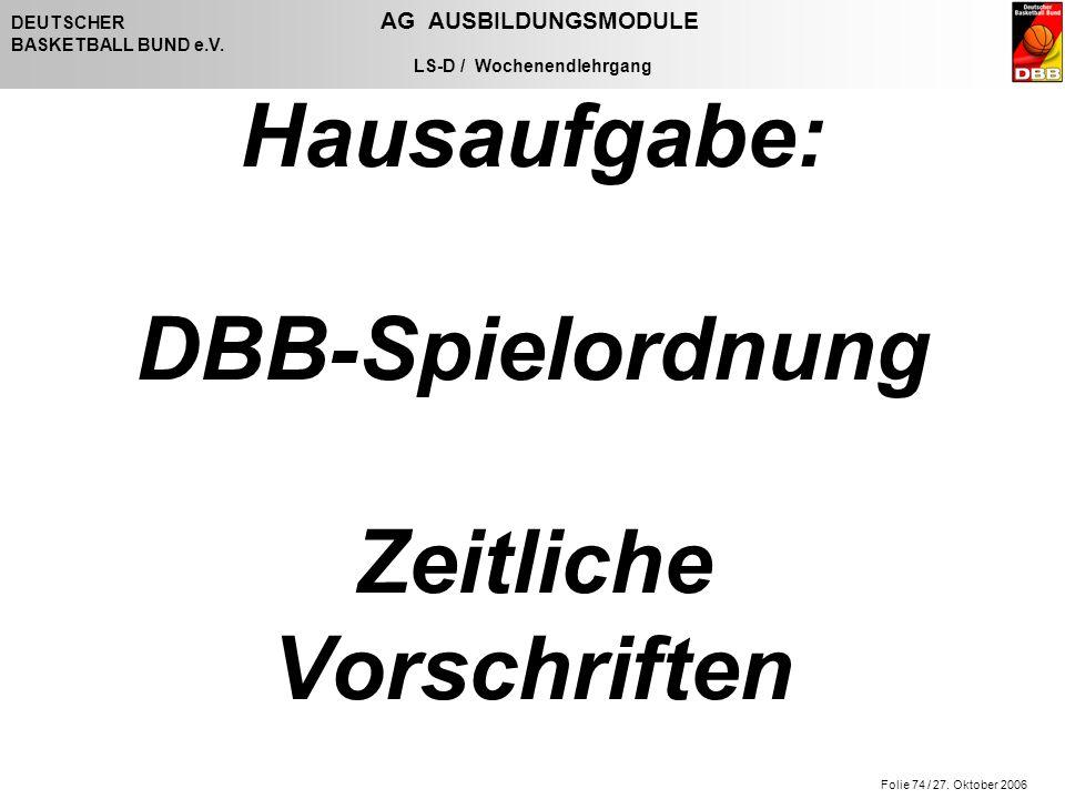 Folie 74 / 27. Oktober 2006 DEUTSCHER AG AUSBILDUNGSMODULE BASKETBALL BUND e.V. LS-D / Wochenendlehrgang Hausaufgabe: DBB-Spielordnung Zeitliche Vorsc