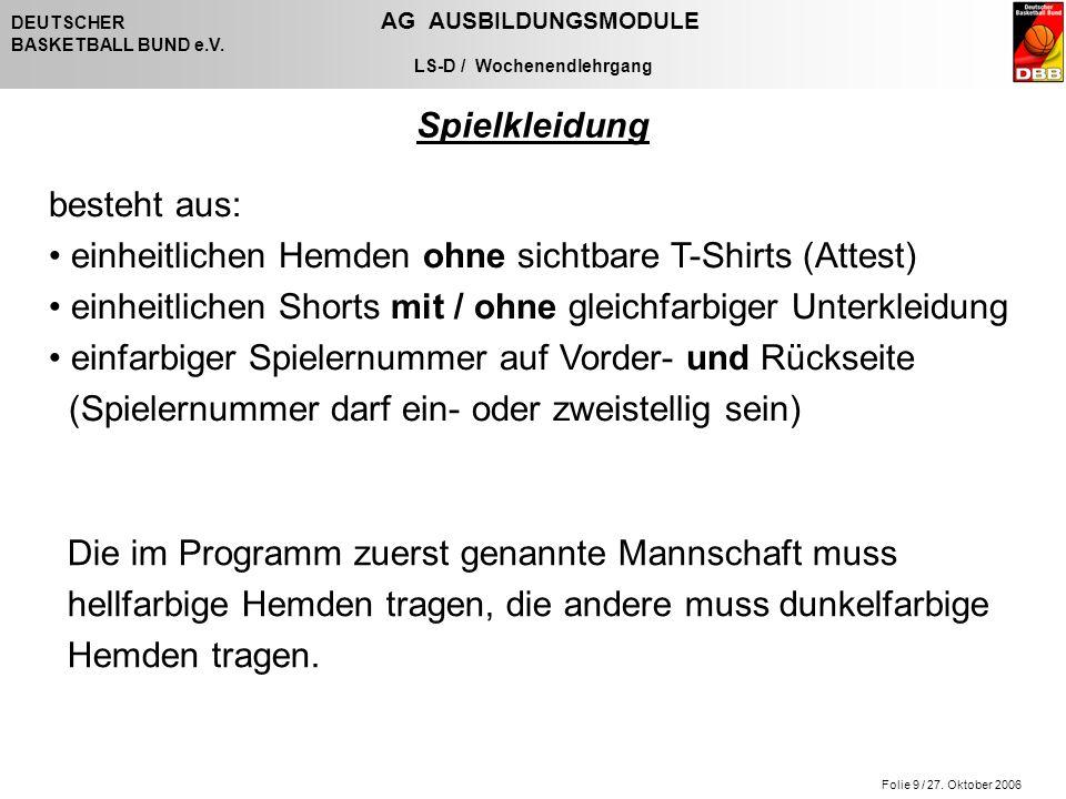 Folie 9 / 27. Oktober 2006 DEUTSCHER AG AUSBILDUNGSMODULE BASKETBALL BUND e.V. LS-D / Wochenendlehrgang Spielkleidung besteht aus: einheitlichen Hemde