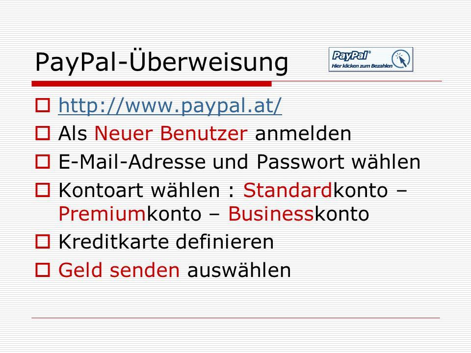 PayPal-Überweisung  http://www.paypal.at/ http://www.paypal.at/  Als Neuer Benutzer anmelden  E-Mail-Adresse und Passwort wählen  Kontoart wählen : Standardkonto – Premiumkonto – Businesskonto  Kreditkarte definieren  Geld senden auswählen