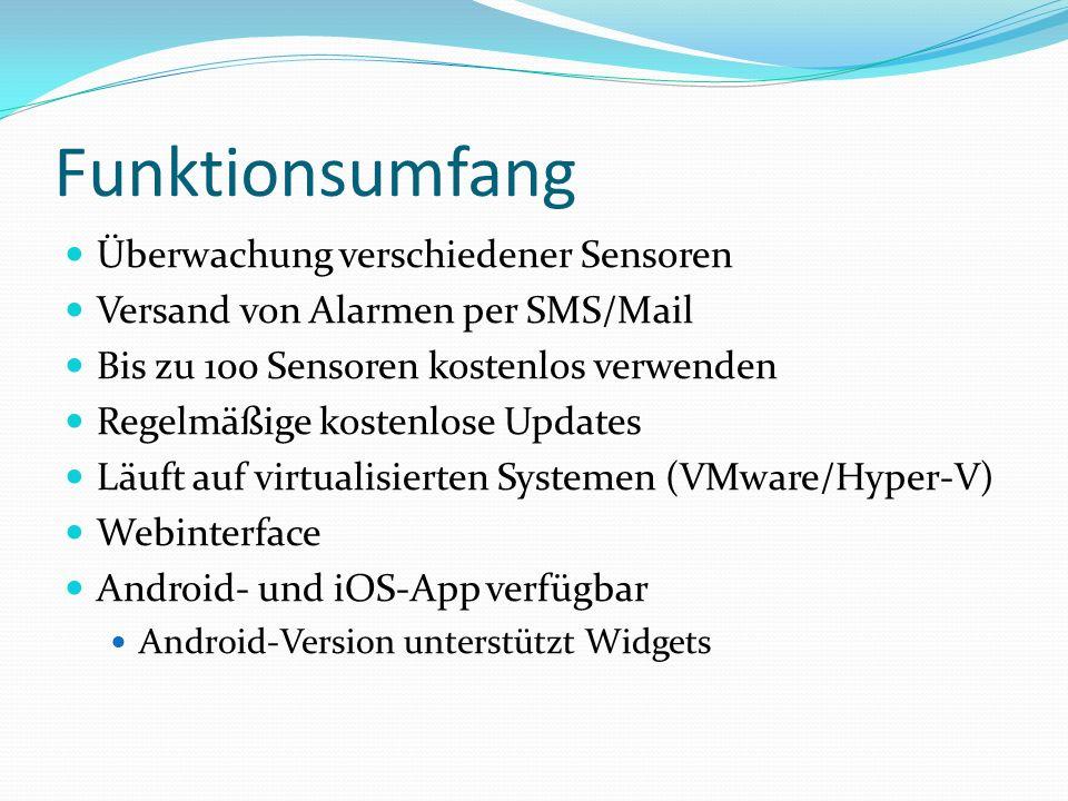 Funktionsumfang Überwachung verschiedener Sensoren Versand von Alarmen per SMS/Mail Bis zu 100 Sensoren kostenlos verwenden Regelmäßige kostenlose Updates Läuft auf virtualisierten Systemen (VMware/Hyper-V) Webinterface Android- und iOS-App verfügbar Android-Version unterstützt Widgets