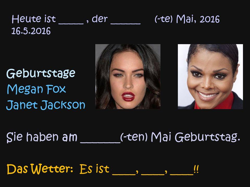 Heute ist _____, der ______ (-te) Mai, 2016 16.5.2016 Geburtstage Megan Fox Janet Jackson Sie haben am _______(-ten) Mai Geburtstag.