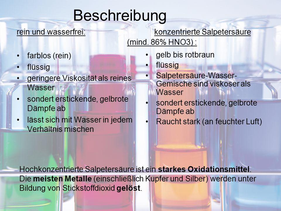 Beschreibung rein und wasserfrei: konzentrierte Salpetersäure (mind. 86% HNO3) : farblos (rein) flüssig geringere Viskosität als reines Wasser sondert