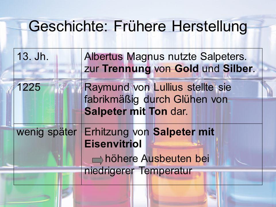 Geschichte: Frühere Herstellung 13. Jh.Albertus Magnus nutzte Salpeters. zur Trennung von Gold und Silber. 1225Raymund von Lullius stellte sie fabrikm