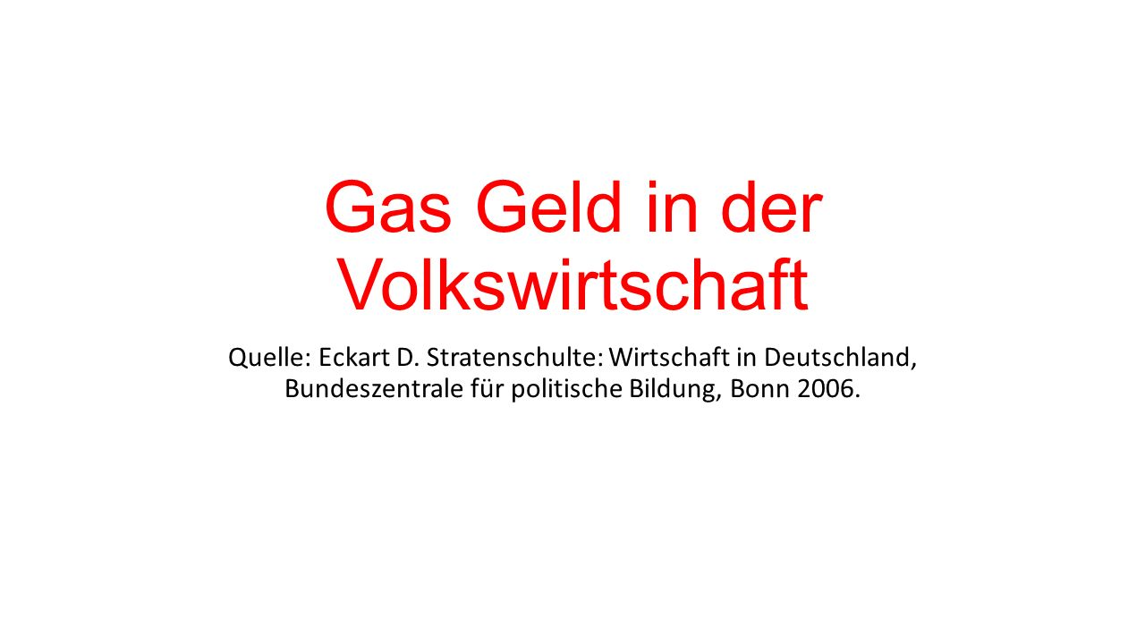 Gas Geld in der Volkswirtschaft Quelle: Eckart D. Stratenschulte: Wirtschaft in Deutschland, Bundeszentrale für politische Bildung, Bonn 2006.