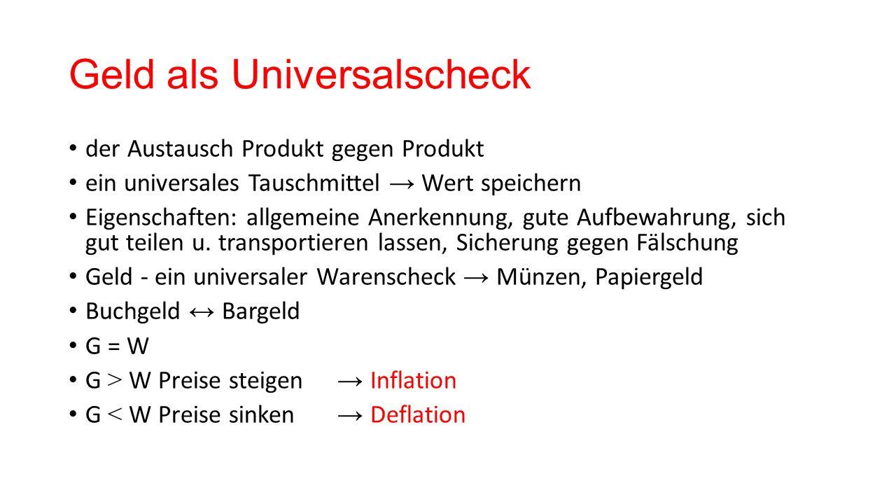 Geld als Universalscheck der Austausch Produkt gegen Produkt ein universales Tauschmittel → Wert speichern Eigenschaften: allgemeine Anerkennung, gute Aufbewahrung, sich gut teilen u.