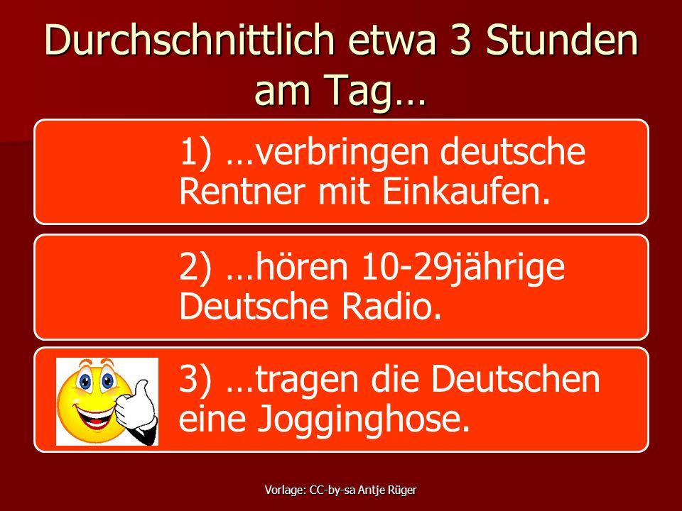 Durchschnittlich etwa 3 Stunden am Tag… 1) …verbringen deutsche Rentner mit Einkaufen. 2) …hören 10-29jährige Deutsche Radio. 3) …tragen die Deutschen