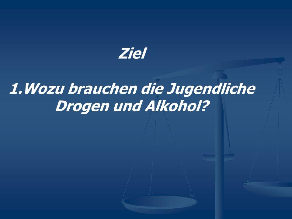 Ziel 1.Wozu brauchen die Jugendliche Drogen und Alkohol?