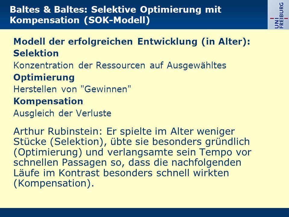 Baltes & Baltes: Selektive Optimierung mit Kompensation (SOK-Modell) Modell der erfolgreichen Entwicklung (in Alter): Selektion Konzentration der Ressourcen auf Ausgewähltes Optimierung Herstellen von Gewinnen Kompensation Ausgleich der Verluste Arthur Rubinstein: Er spielte im Alter weniger Stücke (Selektion), übte sie besonders gründlich (Optimierung) und verlangsamte sein Tempo vor schnellen Passagen so, dass die nachfolgenden Läufe im Kontrast besonders schnell wirkten (Kompensation).