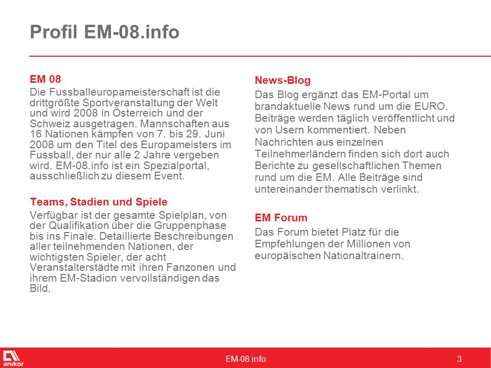 EM-08.info3 Profil EM-08.info EM 08 Die Fussballeuropameisterschaft ist die drittgrößte Sportveranstaltung der Welt und wird 2008 in Österreich und der Schweiz ausgetragen.