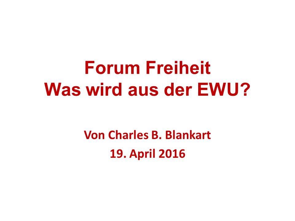 Forum Freiheit Was wird aus der EWU? Von Charles B. Blankart 19. April 2016
