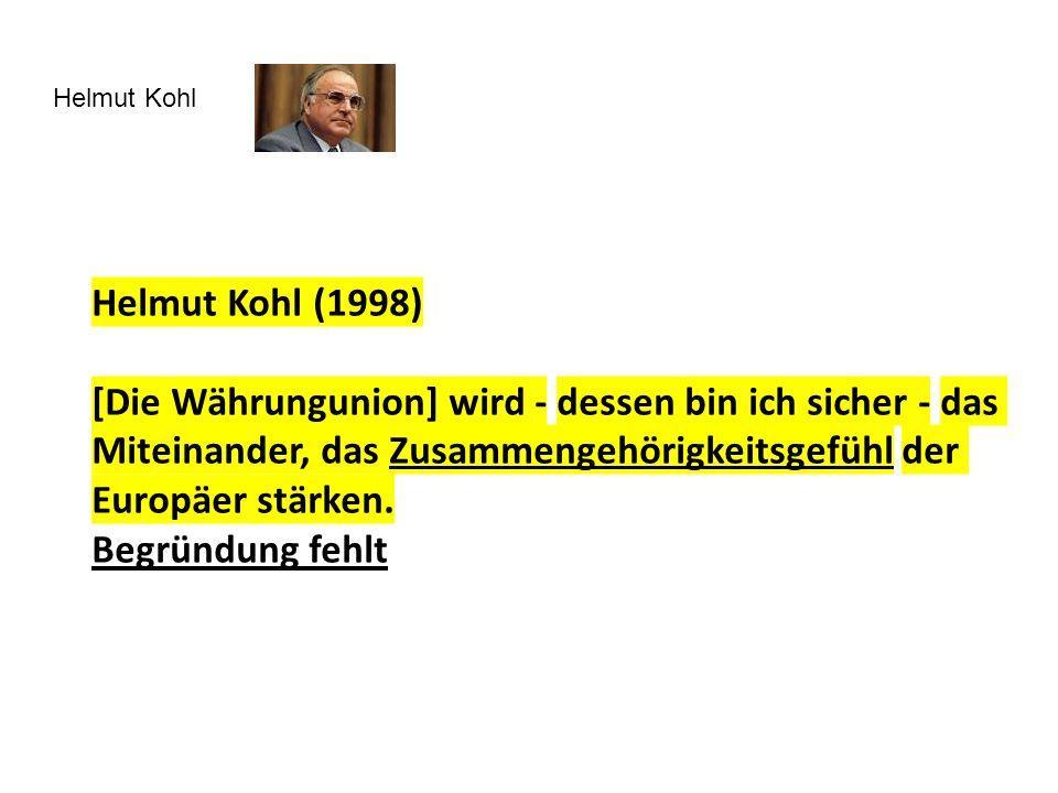 Helmut Kohl Helmut Kohl (1998) [Die Währungunion] wird - dessen bin ich sicher - das Miteinander, das Zusammengehörigkeitsgefühl der Europäer stärken.