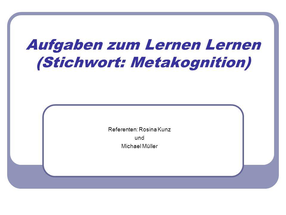 Aufgaben zum Lernen Lernen (Stichwort: Metakognition) Referenten: Rosina Kunz und Michael Müller