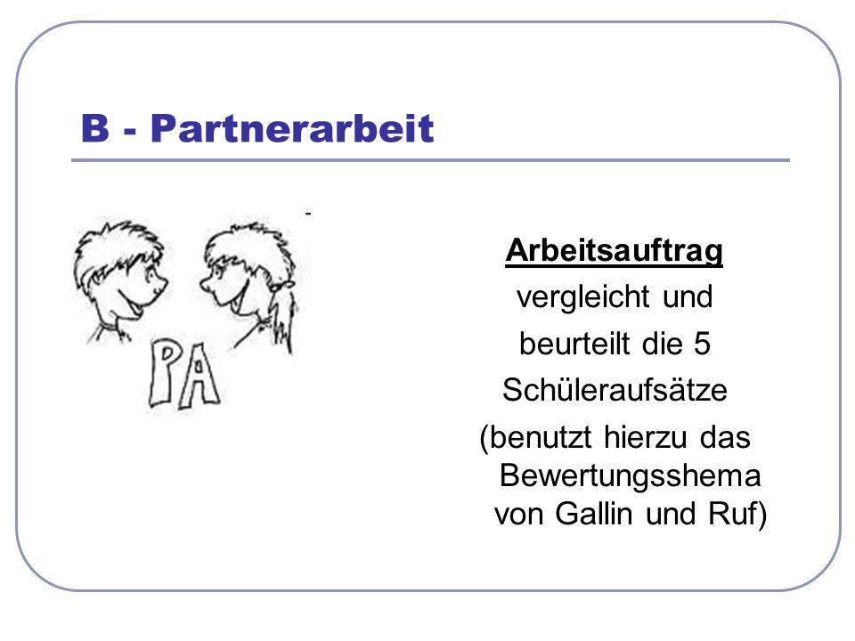 B - Partnerarbeit Arbeitsauftrag vergleicht und beurteilt die 5 Schüleraufsätze (benutzt hierzu das Bewertungsshema von Gallin und Ruf)