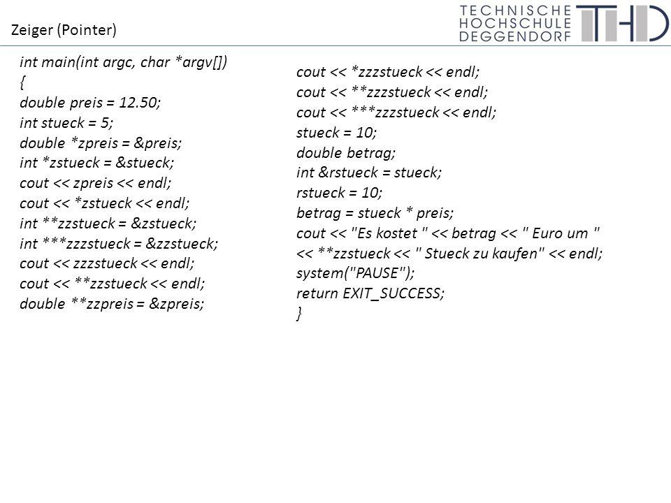 Zeiger (Pointer) int main(int argc, char *argv[]) { double preis = 12.50; int stueck = 5; double *zpreis = &preis; int *zstueck = &stueck; cout << zpreis << endl; cout << *zstueck << endl; int **zzstueck = &zstueck; int ***zzzstueck = &zzstueck; cout << zzzstueck << endl; cout << **zzstueck << endl; double **zzpreis = &zpreis; cout << *zzzstueck << endl; cout << **zzzstueck << endl; cout << ***zzzstueck << endl; stueck = 10; double betrag; int &rstueck = stueck; rstueck = 10; betrag = stueck * preis; cout << Es kostet << betrag << Euro um << **zzstueck << Stueck zu kaufen << endl; system( PAUSE ); return EXIT_SUCCESS; }