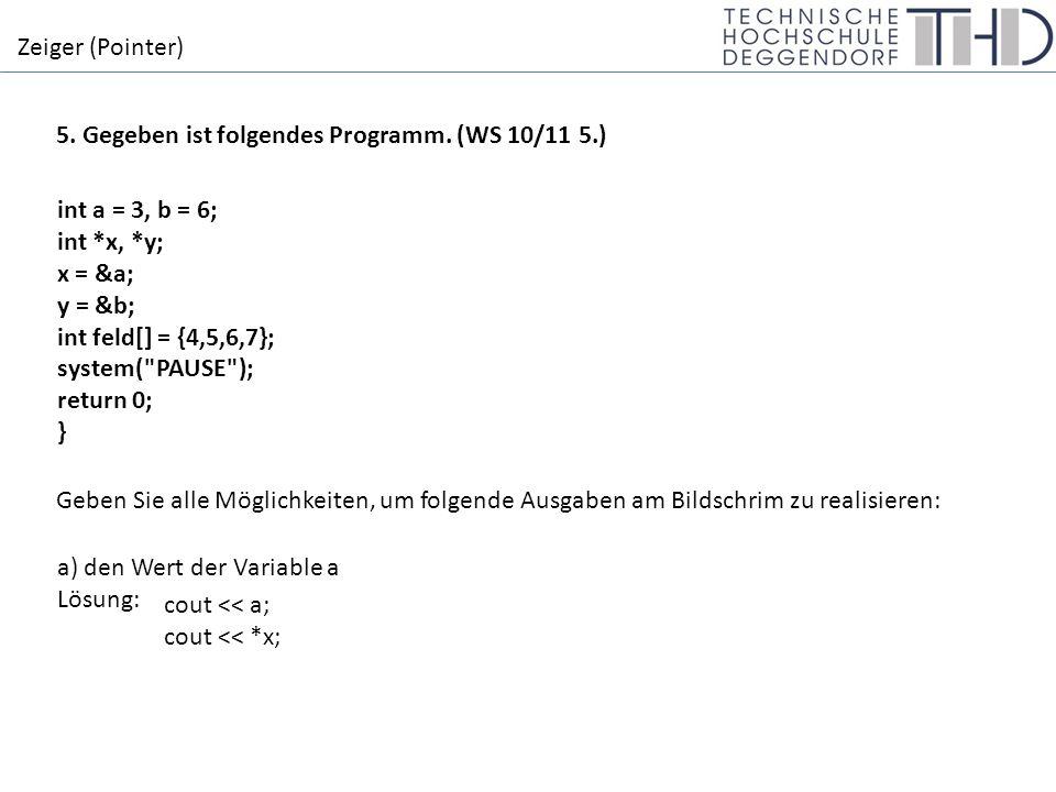 Zeiger (Pointer) int a = 3, b = 6; int *x, *y; x = &a; y = &b; int feld[] = {4,5,6,7}; system( PAUSE ); return 0; } b) den Wert der Variable b Lösung: cout << b; cout << *b; c) die Adresse der Variable a Lösung: cout << &a; cout << x; d) die Adresse der Variable b Lösung: cout << &b; cout << y; e) den Wert des ersten Elements der Variable feld Lösung: cout << *feld; cout << feld[0]; f) die Adresse des ersten Elements der Variable feld Lösung: cout << feld; cout << &feld[0]; cout << &feld;