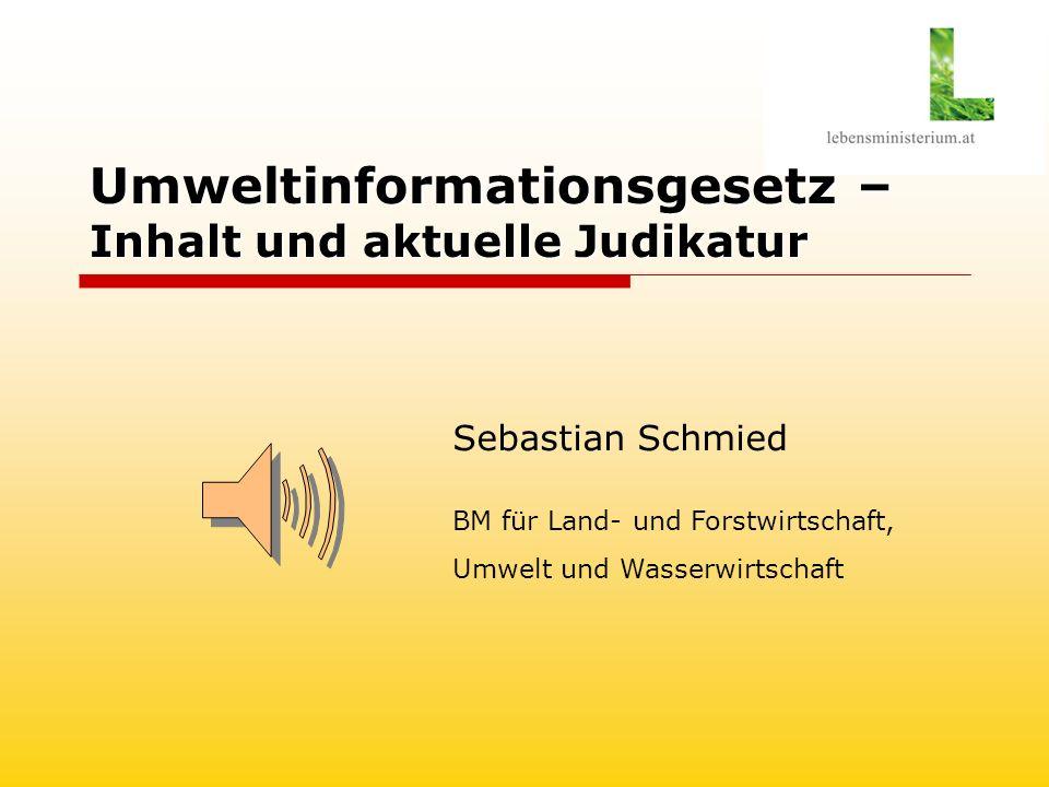 Umweltinformationsgesetz – Inhalt und aktuelle Judikatur Sebastian Schmied BM für Land- und Forstwirtschaft, Umwelt und Wasserwirtschaft
