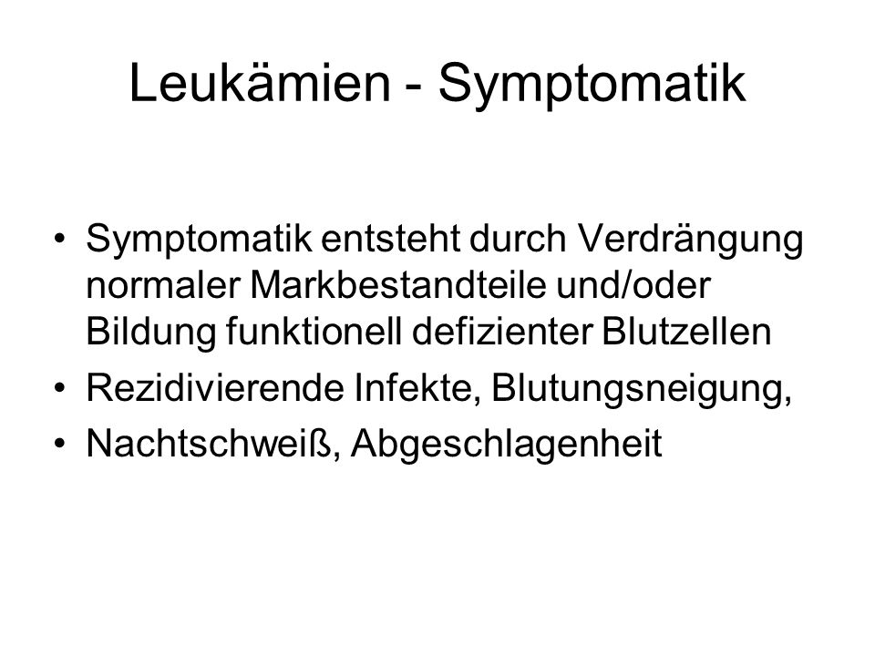 Leukämien - Symptomatik Symptomatik entsteht durch Verdrängung normaler Markbestandteile und/oder Bildung funktionell defizienter Blutzellen Rezidivierende Infekte, Blutungsneigung, Nachtschweiß, Abgeschlagenheit