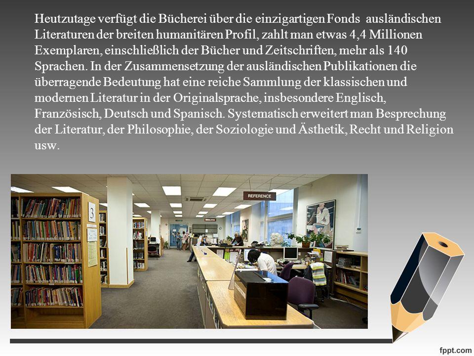 Heutzutage verfügt die Bücherei über die einzigartigen Fonds ausländischen Literaturen der breiten humanitären Profil, zahlt man etwas 4,4 Millionen Exemplaren, einschließlich der Bücher und Zeitschriften, mehr als 140 Sprachen.