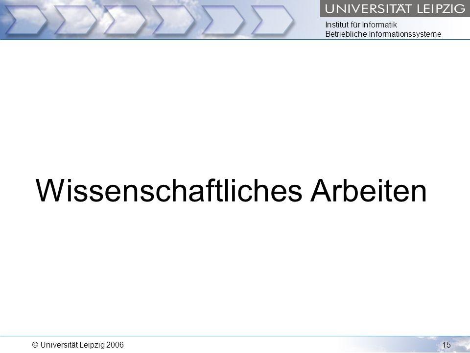 Institut für Informatik Betriebliche Informationssysteme © Universität Leipzig 200615 Wissenschaftliches Arbeiten