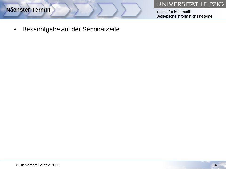 Institut für Informatik Betriebliche Informationssysteme © Universität Leipzig 200634 Nächster Termin Bekanntgabe auf der Seminarseite