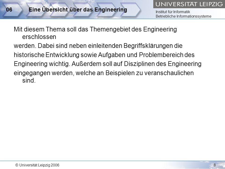 Institut für Informatik Betriebliche Informationssysteme © Universität Leipzig 20068 06Eine Übersicht über das Engineering Mit diesem Thema soll das T