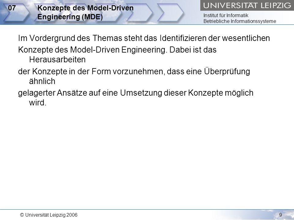 Institut für Informatik Betriebliche Informationssysteme © Universität Leipzig 200610 08Überprüfung der MDA hinsichtlich der Umsetzung der Konzepte des MDE Die Model-Driven Architecture ist ein Standard der Object Management Group zum Thema der modellgetriebenen Ansätze.